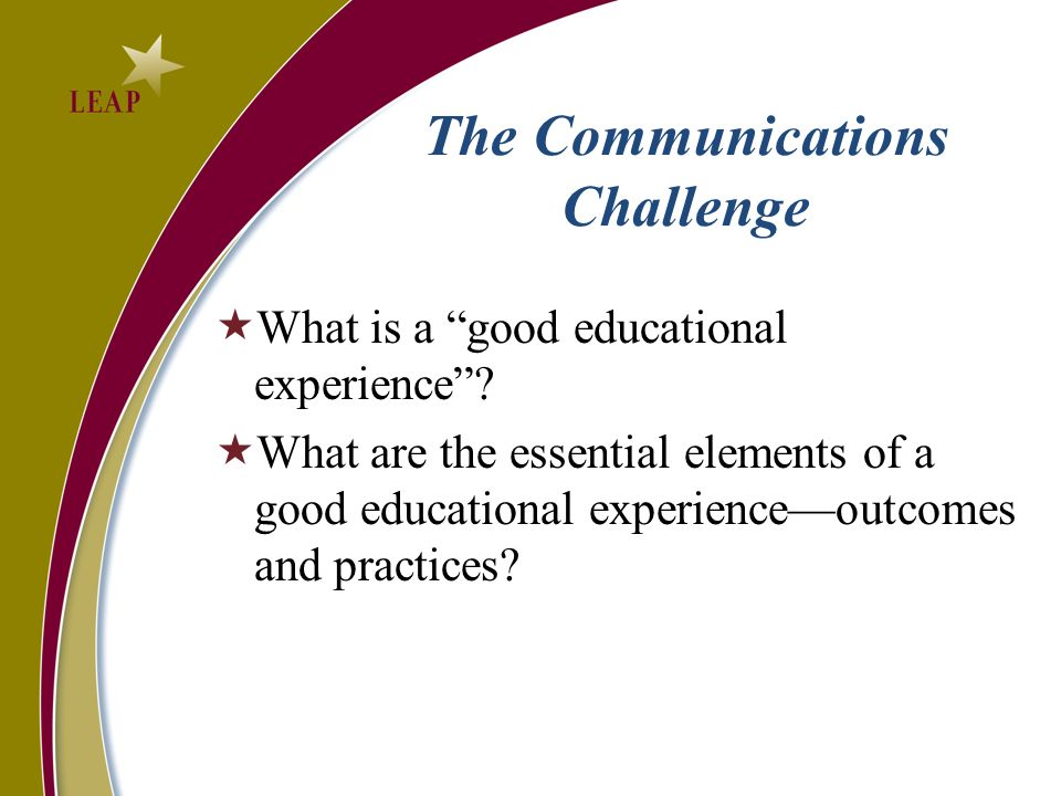 Narrow Learning is Not Enough The Essential Learning Outcomes Knowledge of Human Cultures and the Physical and Natural World Focused by engagement with enduring and contemporary big questions Intellectual and Practical Skills Practiced extensively across the curriculum, in the context of progressively more challenging problems, projects, and standards for performance Personal and Social Responsibility Anchored through active involvement with diverse communities and real-world challenges Integrative and Applied Learning Demonstrated through the application of knowledge, skills, and responsibilities to new settings and complex problems