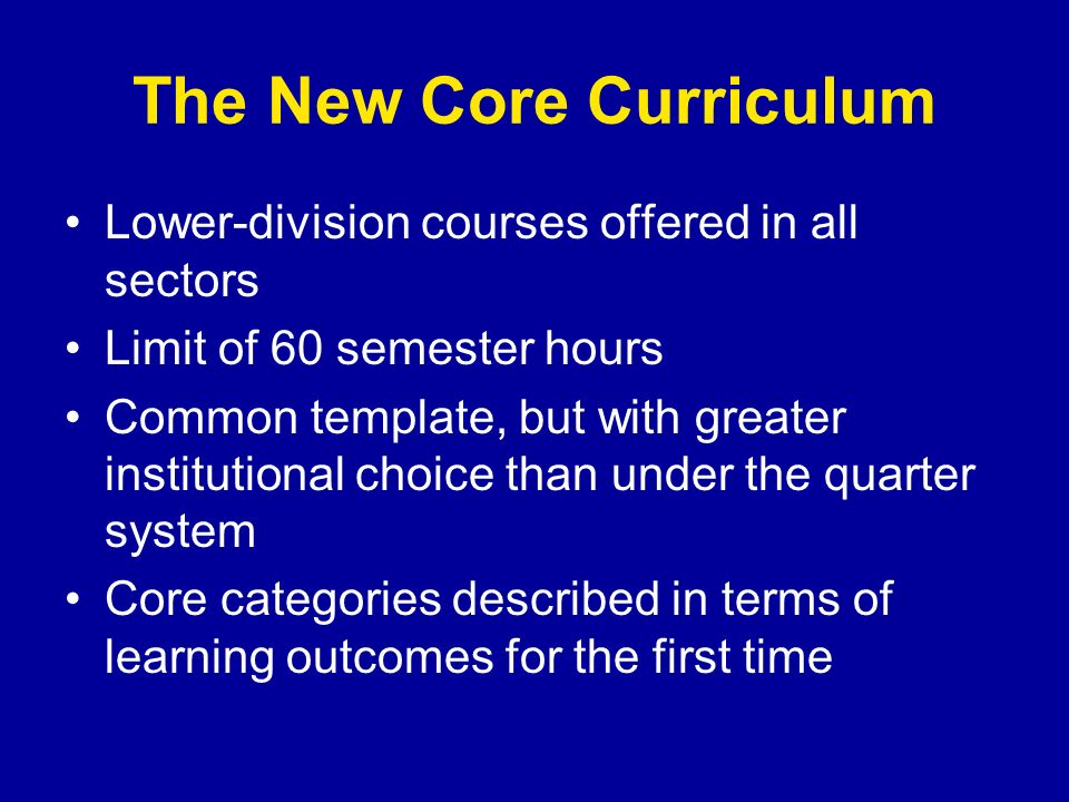 The New Core Curriculum Lower-division courses offered in all sectors Limit of 60 semester hours Common template, but with greater institutional choice than under the quarter system Core categories described in terms of learning outcomes for the first time