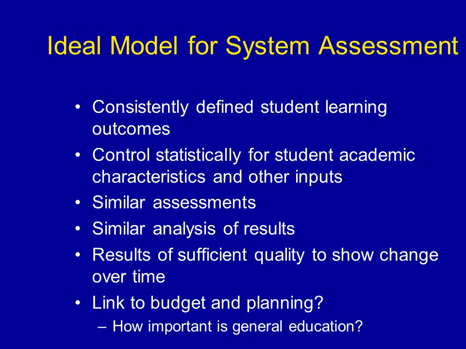 Ideal Model for System Assessment Consistently defined student learning outcomes Control statistically for student academic characteristics and other inputs Similar assessments Similar analysis of results Results of sufficient quality to show change over time Link to budget and planning.