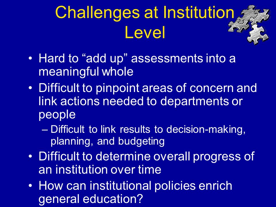 Challenges at Institution Level Hard to add up assessments into a meaningful whole Difficult to pinpoint areas of concern and link actions needed to departments or people –Difficult to link results to decision-making, planning, and budgeting Difficult to determine overall progress of an institution over time How can institutional policies enrich general education?