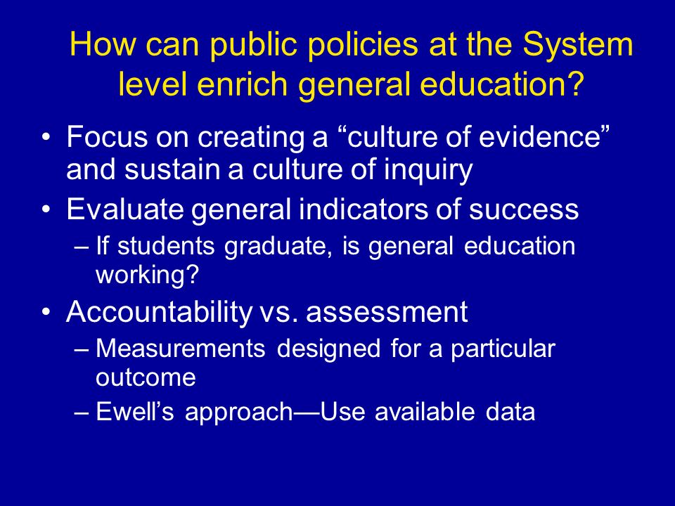 How can public policies at the System level enrich general education? Focus on creating a culture of evidence and sustain a culture of inquiry Evaluat