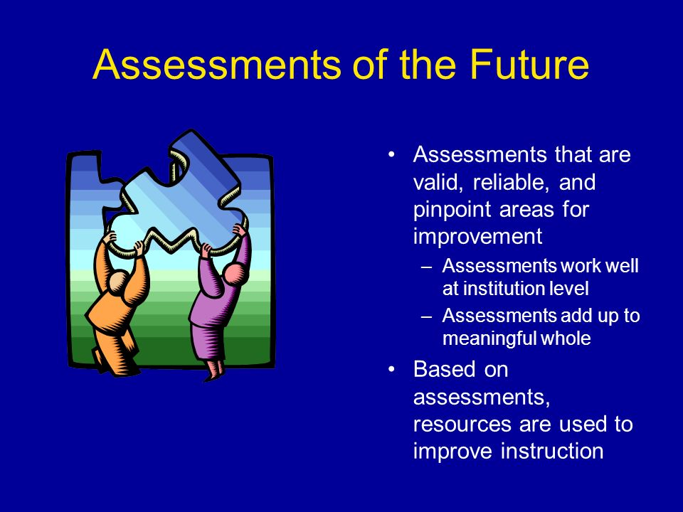 Assessments of the Future Assessments that are valid, reliable, and pinpoint areas for improvement –Assessments work well at institution level –Assessments add up to meaningful whole Based on assessments, resources are used to improve instruction