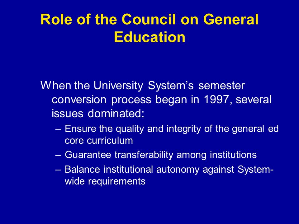 Role of the Council on General Education When the University Systems semester conversion process began in 1997, several issues dominated: –Ensure the