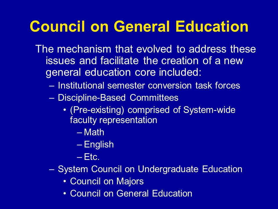 Council on General Education The mechanism that evolved to address these issues and facilitate the creation of a new general education core included: –Institutional semester conversion task forces –Discipline-Based Committees (Pre-existing) comprised of System-wide faculty representation –Math –English –Etc.