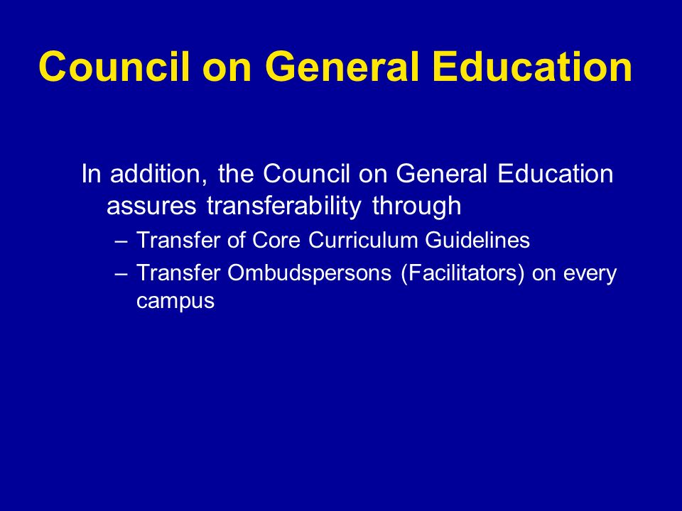 Council on General Education In addition, the Council on General Education assures transferability through –Transfer of Core Curriculum Guidelines –Tr