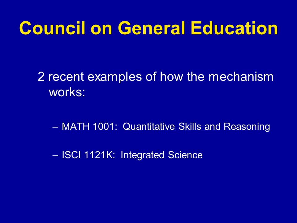 Council on General Education 2 recent examples of how the mechanism works: –MATH 1001: Quantitative Skills and Reasoning –ISCI 1121K: Integrated Science