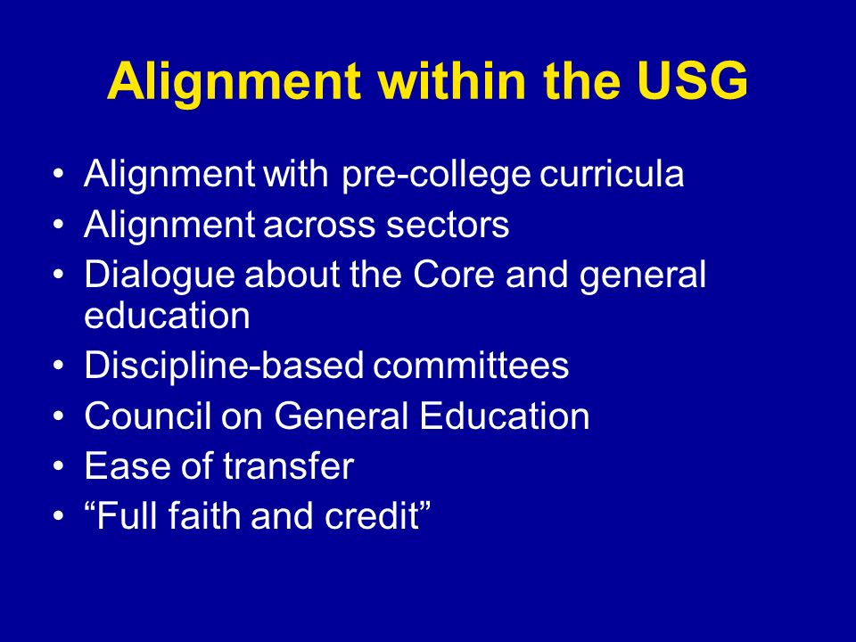 Alignment within the USG Alignment with pre-college curricula Alignment across sectors Dialogue about the Core and general education Discipline-based
