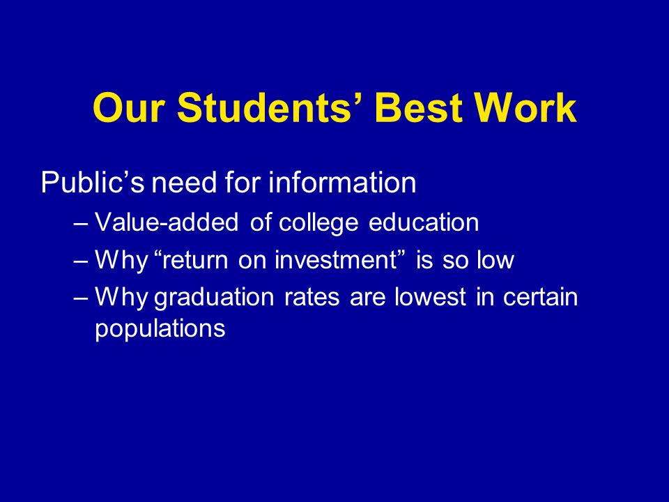 Our Students Best Work Publics need for information –Value-added of college education –Why return on investment is so low –Why graduation rates are lowest in certain populations