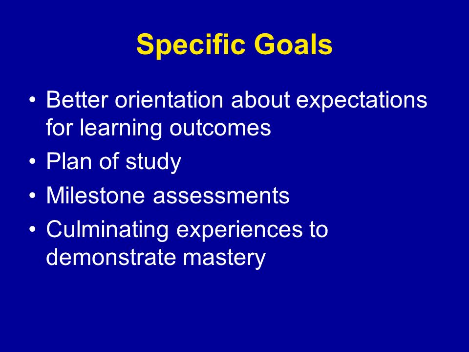 Specific Goals Better orientation about expectations for learning outcomes Plan of study Milestone assessments Culminating experiences to demonstrate mastery