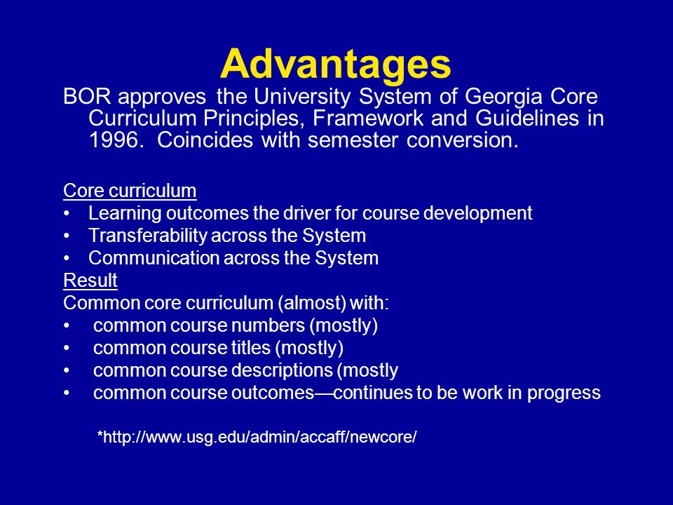 Advantages BOR approves the University System of Georgia Core Curriculum Principles, Framework and Guidelines in 1996. Coincides with semester convers