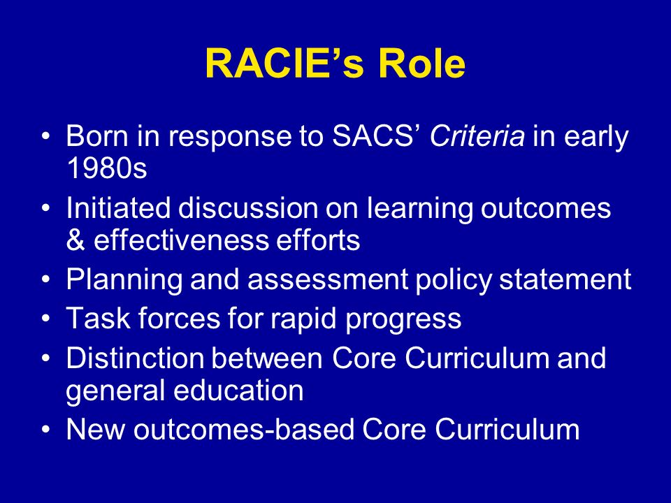 RACIEs Role Born in response to SACS Criteria in early 1980s Initiated discussion on learning outcomes & effectiveness efforts Planning and assessment policy statement Task forces for rapid progress Distinction between Core Curriculum and general education New outcomes-based Core Curriculum