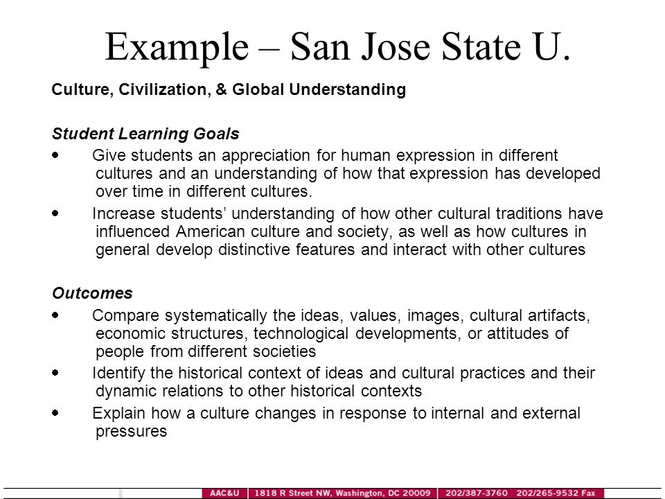 Example – San Jose State U. Culture, Civilization, & Global Understanding Student Learning Goals Give students an appreciation for human expression in