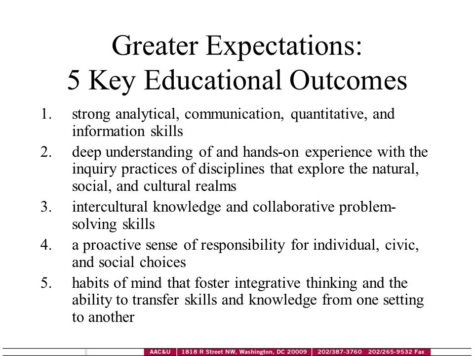 Greater Expectations: 5 Key Educational Outcomes 1.strong analytical, communication, quantitative, and information skills 2.deep understanding of and