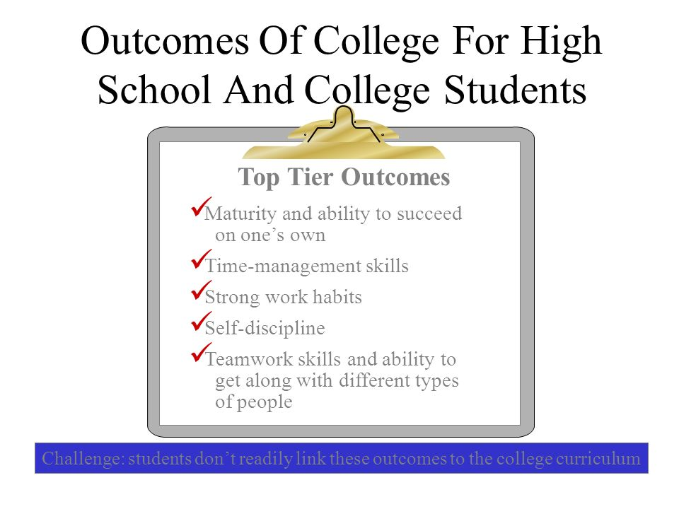 Outcomes Of College For High School And College Students Top Tier Outcomes Maturity and ability to succeed on ones own Time-management skills Strong w