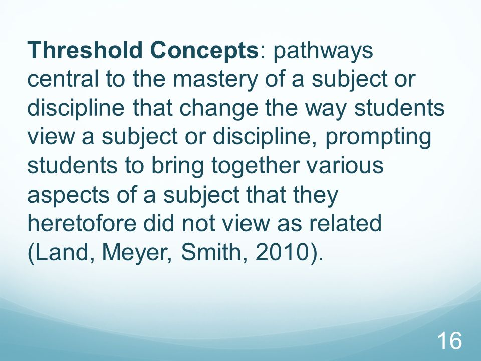 Threshold Concepts: pathways central to the mastery of a subject or discipline that change the way students view a subject or discipline, prompting st