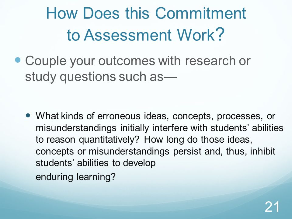 How Does this Commitment to Assessment Work ? Couple your outcomes with research or study questions such as What kinds of erroneous ideas, concepts, p