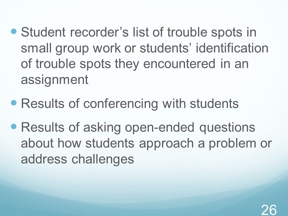 Student recorders list of trouble spots in small group work or students identification of trouble spots they encountered in an assignment Results of c