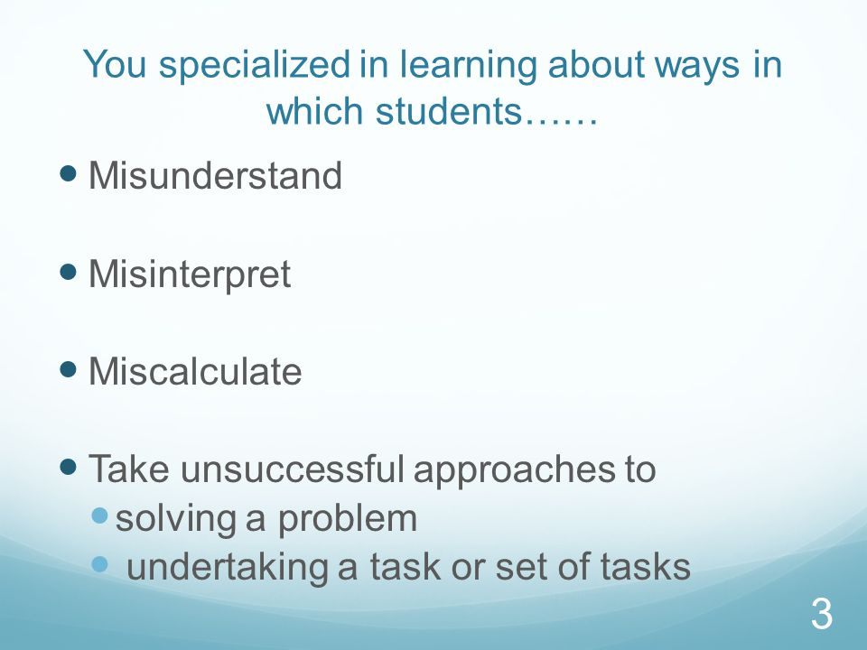 You specialized in learning about ways in which students…… Misunderstand Misinterpret Miscalculate Take unsuccessful approaches to solving a problem u