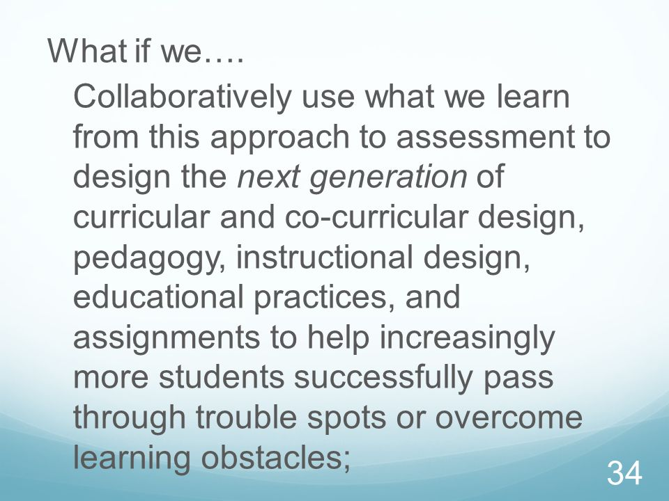 What if we…. Collaboratively use what we learn from this approach to assessment to design the next generation of curricular and co-curricular design,