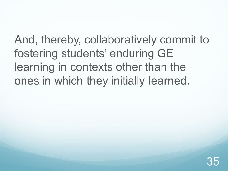And, thereby, collaboratively commit to fostering students enduring GE learning in contexts other than the ones in which they initially learned. 35