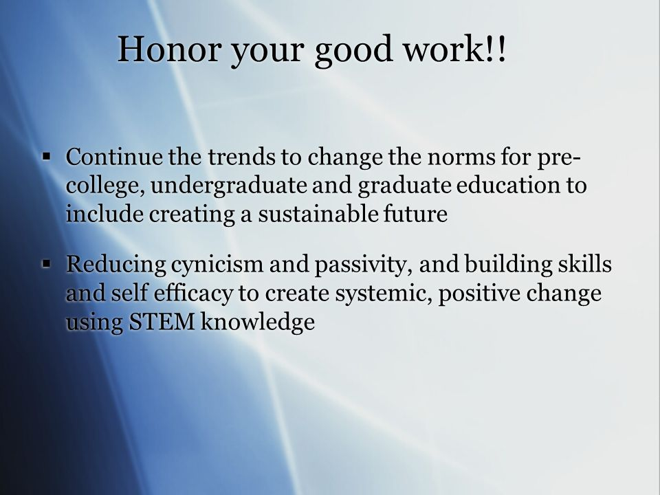 Honor your good work!! Continue the trends to change the norms for pre- college, undergraduate and graduate education to include creating a sustainabl