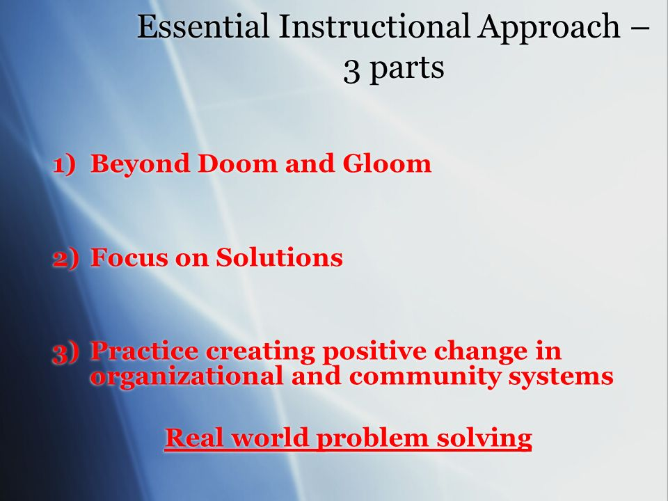 Essential Instructional Approach – 3 parts 1)Beyond Doom and Gloom 2)Focus on Solutions 3)Practice creating positive change in organizational and community systems Real world problem solving 1)Beyond Doom and Gloom 2)Focus on Solutions 3)Practice creating positive change in organizational and community systems Real world problem solving