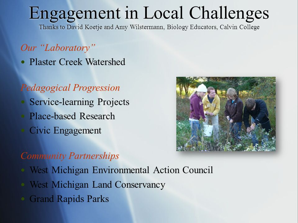 Engagement in Local Challenges Thanks to David Koetje and Amy Wilstermann, Biology Educators, Calvin College Our Laboratory Plaster Creek Watershed Pedagogical Progression Service-learning Projects Place-based Research Civic Engagement Community Partnerships West Michigan Environmental Action Council West Michigan Land Conservancy Grand Rapids Parks