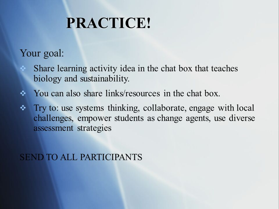 PRACTICE! Your goal: Share learning activity idea in the chat box that teaches biology and sustainability. You can also share links/resources in the c