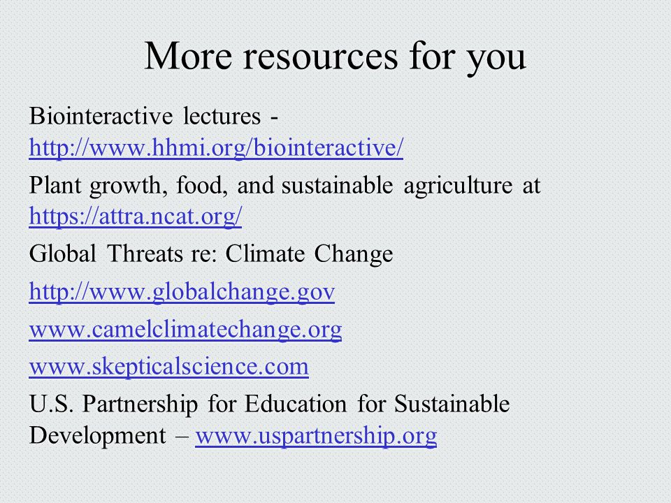 More resources for you Biointeractive lectures - http://www.hhmi.org/biointeractive/ http://www.hhmi.org/biointeractive/ Plant growth, food, and sustainable agriculture at https://attra.ncat.org/ https://attra.ncat.org/ Global Threats re: Climate Change http://www.globalchange.gov www.camelclimatechange.org www.skepticalscience.com U.S.