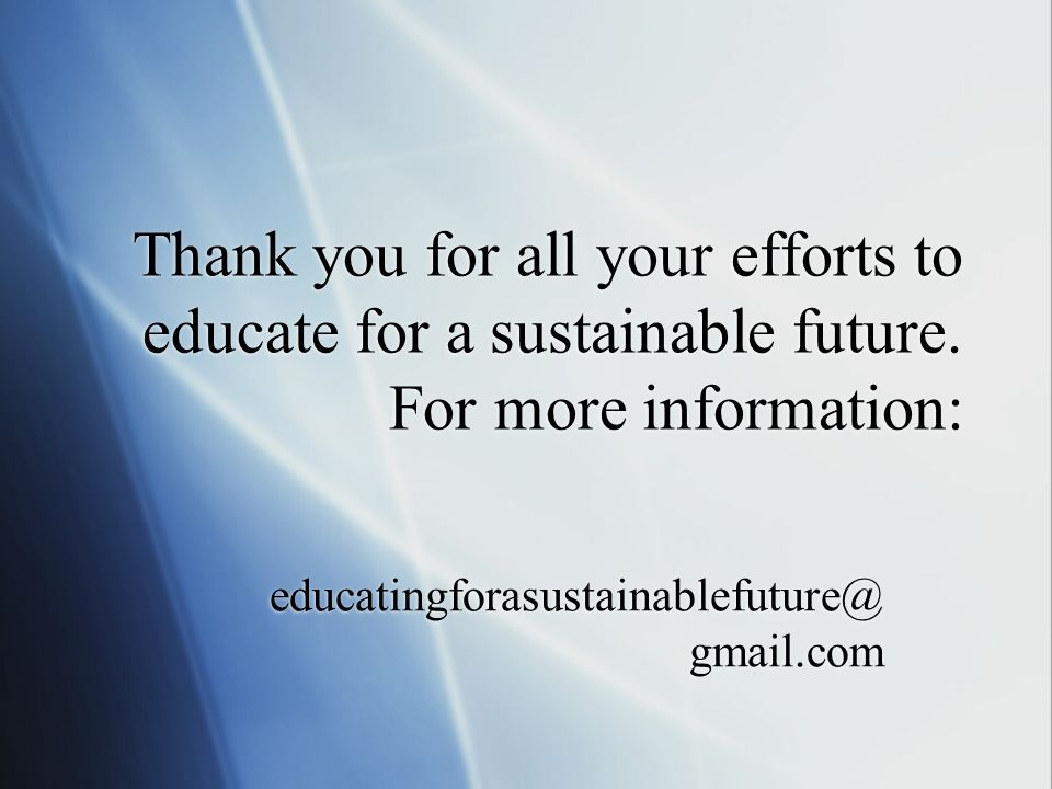 Thank you for all your efforts to educate for a sustainable future. For more information: educatingforasustainablefuture@ gmail.com