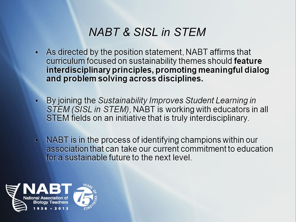 NABT & SISL in STEM As directed by the position statement, NABT affirms that curriculum focused on sustainability themes should feature interdisciplinary principles, promoting meaningful dialog and problem solving across disciplines.