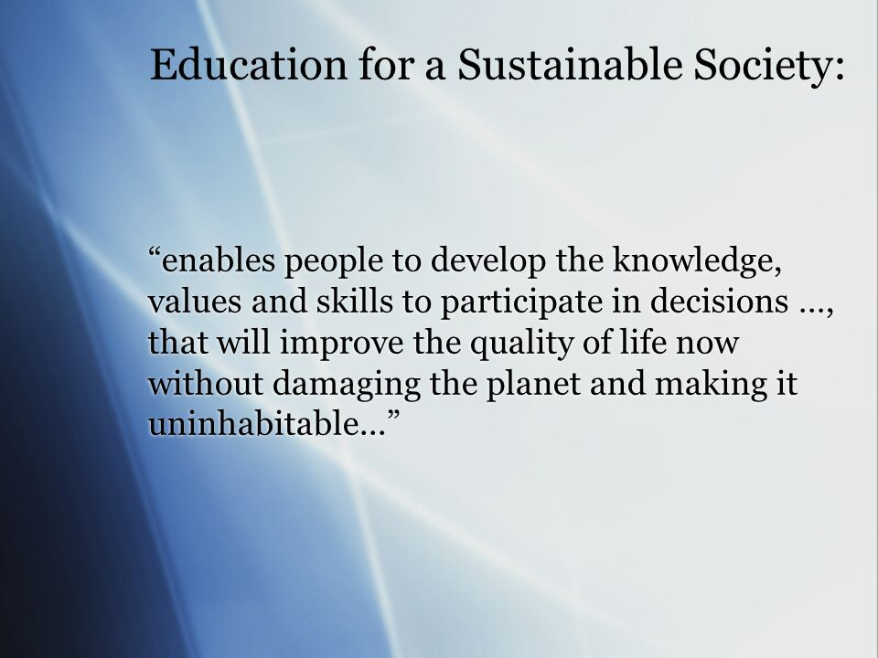 Education for a Sustainable Society: enables people to develop the knowledge, values and skills to participate in decisions …, that will improve the quality of life now without damaging the planet and making it uninhabitable...