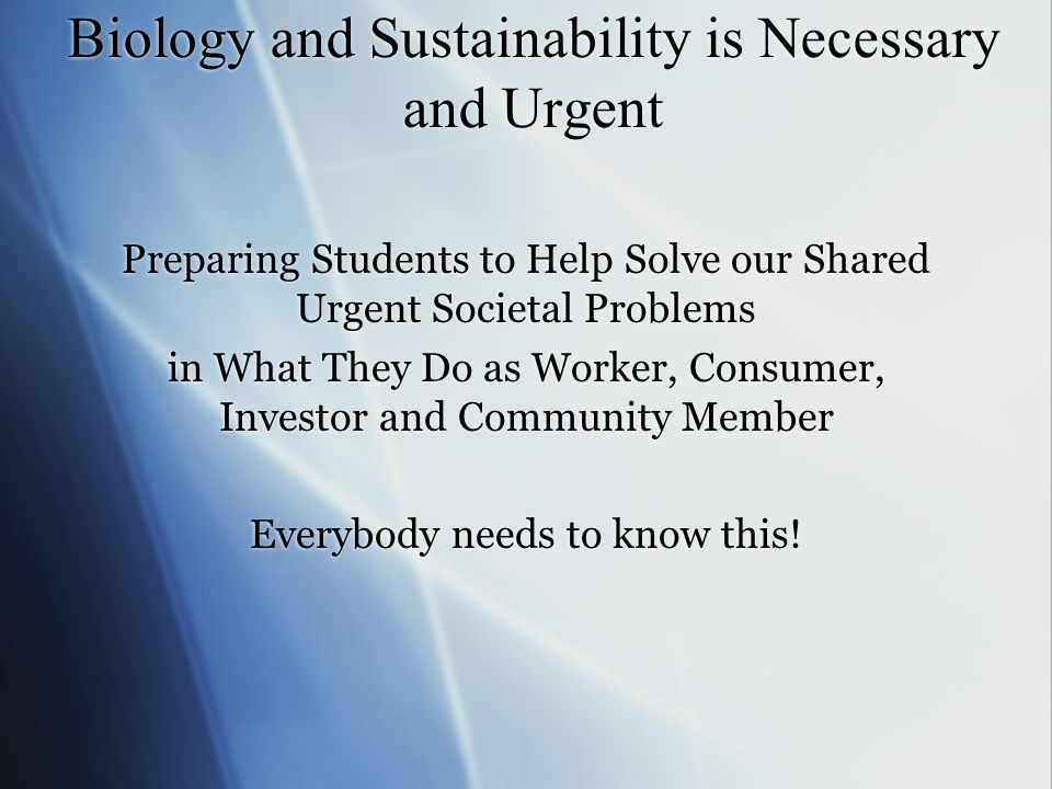 Biology and Sustainability is Necessary and Urgent Preparing Students to Help Solve our Shared Urgent Societal Problems in What They Do as Worker, Consumer, Investor and Community Member Everybody needs to know this.