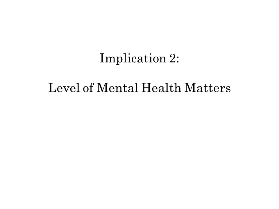 Implication 2: Level of Mental Health Matters