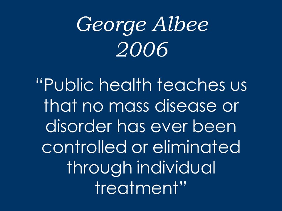 George Albee 2006 Public health teaches us that no mass disease or disorder has ever been controlled or eliminated through individual treatment