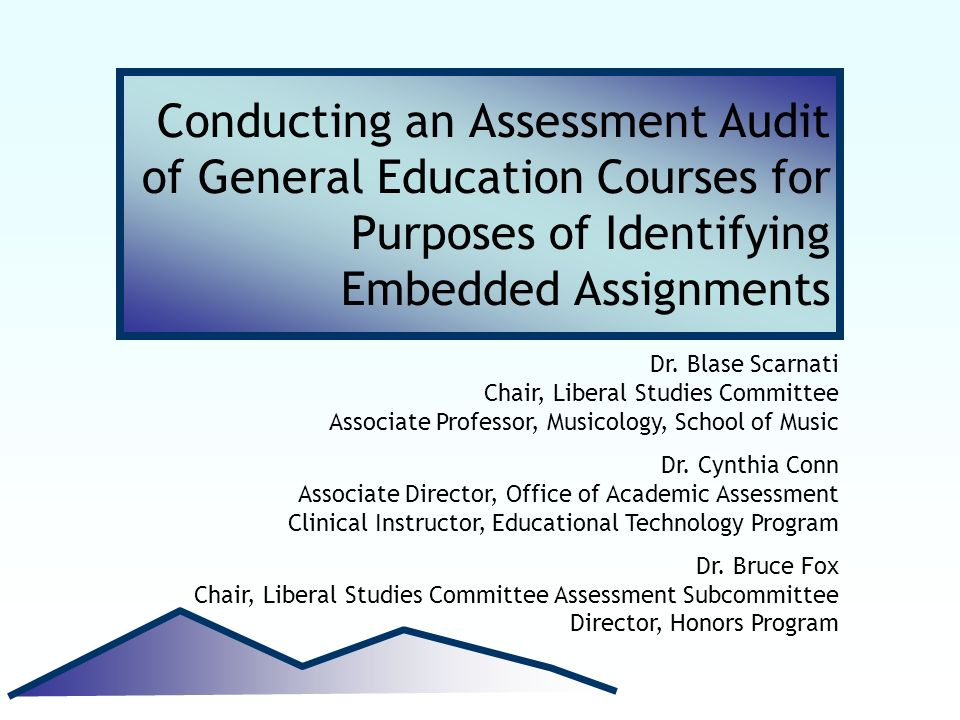 Conducting an Assessment Audit of General Education Courses for Purposes of Identifying Embedded Assignments Dr. Blase Scarnati Chair, Liberal Studies