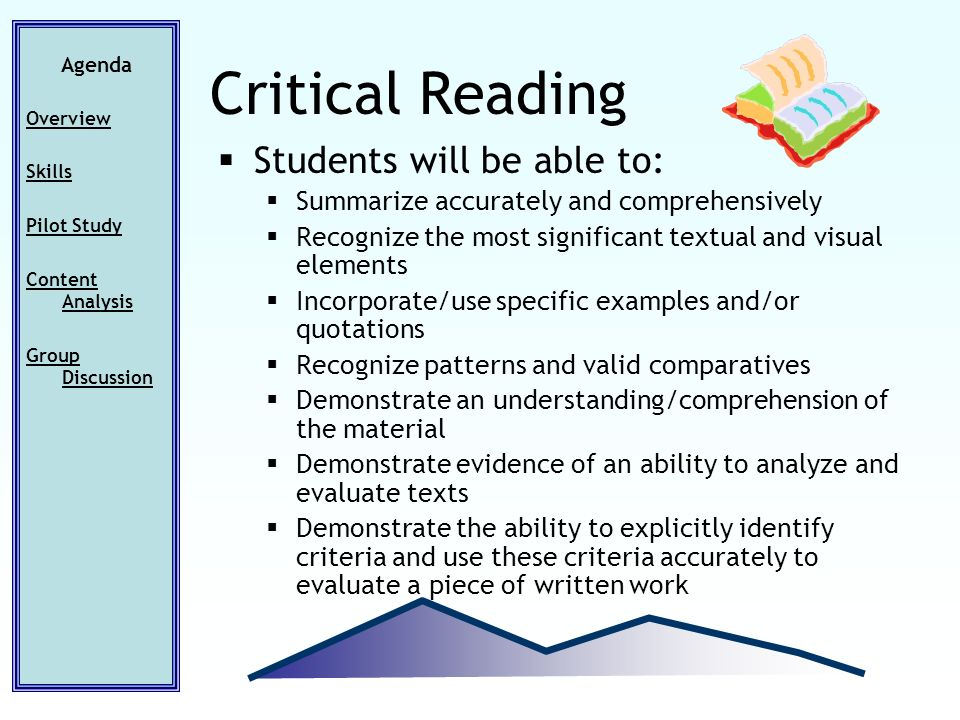 Students will be able to: Summarize accurately and comprehensively Recognize the most significant textual and visual elements Incorporate/use specific examples and/or quotations Recognize patterns and valid comparatives Demonstrate an understanding/comprehension of the material Demonstrate evidence of an ability to analyze and evaluate texts Demonstrate the ability to explicitly identify criteria and use these criteria accurately to evaluate a piece of written work Critical Reading Agenda Overview Skills Pilot Study Content Analysis Group Discussion
