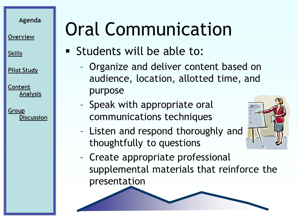 Students will be able to: –Organize and deliver content based on audience, location, allotted time, and purpose –Speak with appropriate oral communications techniques –Listen and respond thoroughly and thoughtfully to questions –Create appropriate professional supplemental materials that reinforce the presentation Agenda Overview Skills Pilot Study Content Analysis Group Discussion Oral Communication