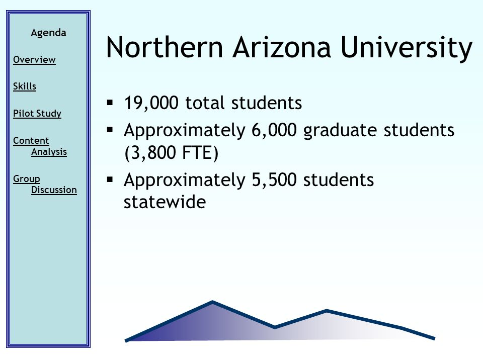 19,000 total students Approximately 6,000 graduate students (3,800 FTE) Approximately 5,500 students statewide Agenda Overview Skills Pilot Study Content Analysis Group Discussion Northern Arizona University