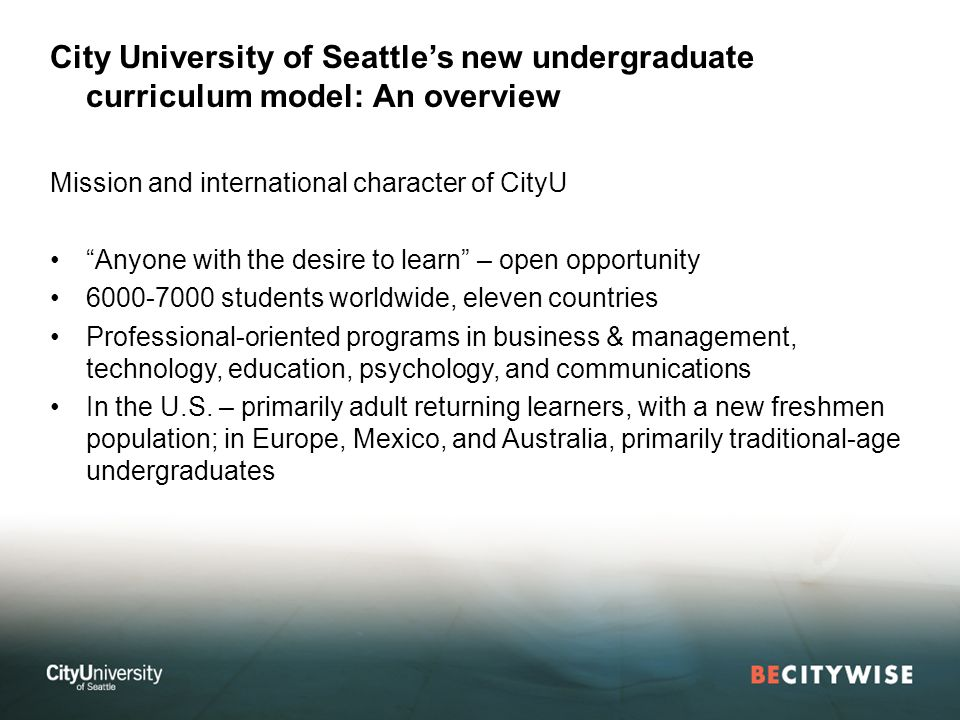 City University of Seattles new undergraduate curriculum model: An overview Mission and international character of CityU Anyone with the desire to learn – open opportunity students worldwide, eleven countries Professional-oriented programs in business & management, technology, education, psychology, and communications In the U.S.