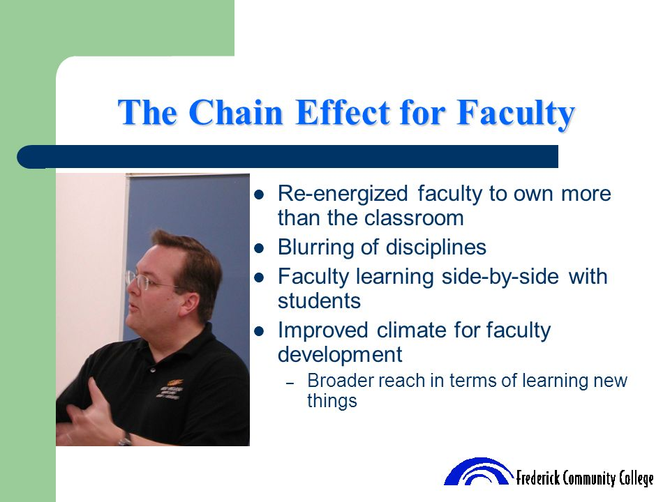The Chain Effect for Faculty Re-energized faculty to own more than the classroom Blurring of disciplines Faculty learning side-by-side with students I