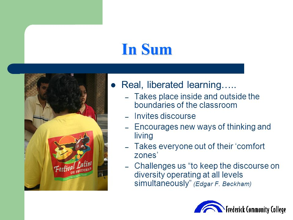 In Sum Real, liberated learning….. – Takes place inside and outside the boundaries of the classroom – Invites discourse – Encourages new ways of think