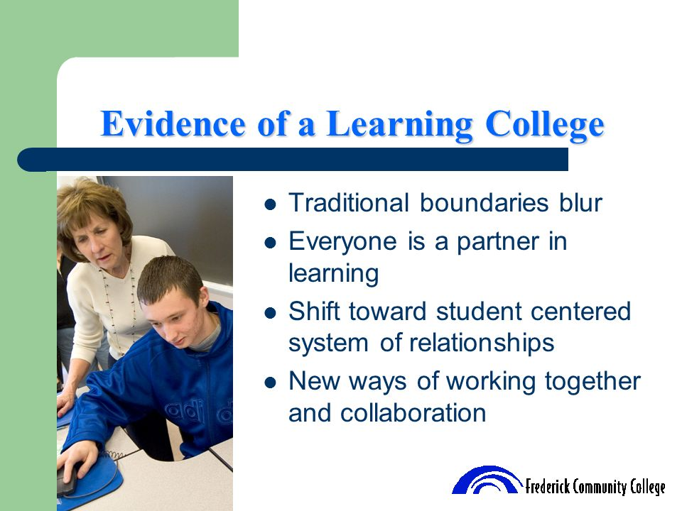Evidence of a Learning College Traditional boundaries blur Everyone is a partner in learning Shift toward student centered system of relationships New