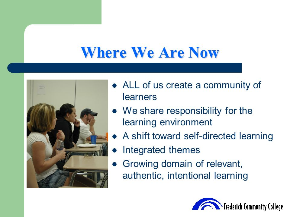 Where We Are Now ALL of us create a community of learners We share responsibility for the learning environment A shift toward self-directed learning I