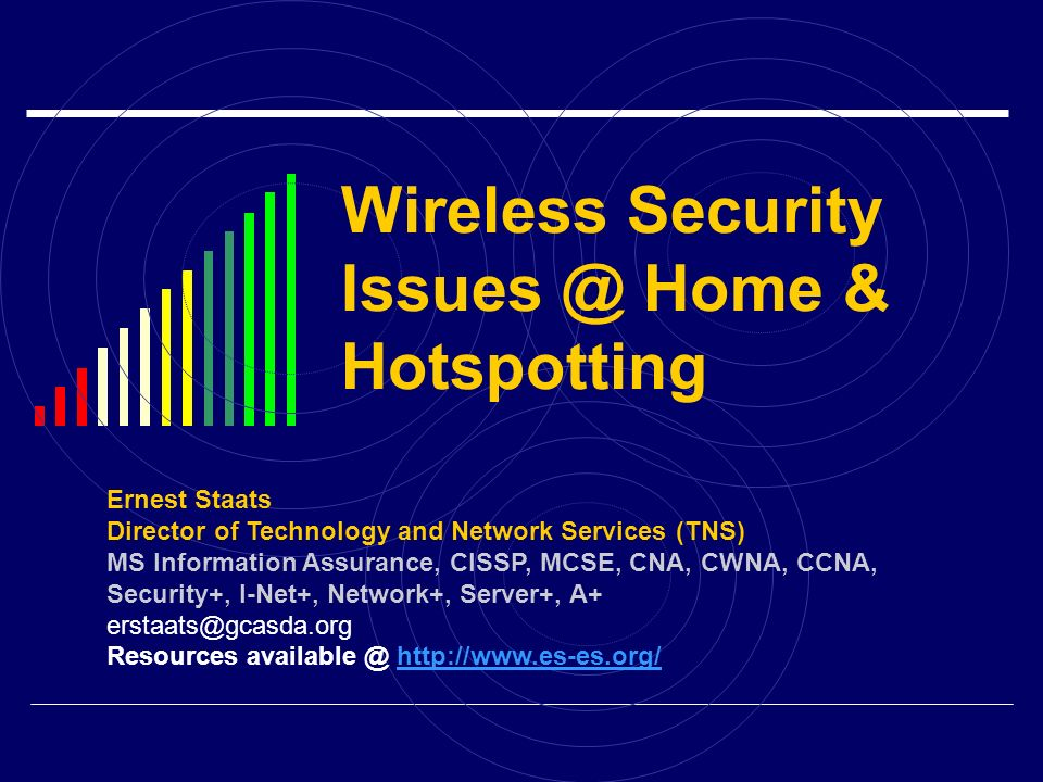 Wireless Security Issues @ Home & Hotspotting Ernest Staats Director of Technology and Network Services (TNS) MS Information Assurance, CISSP, MCSE, C