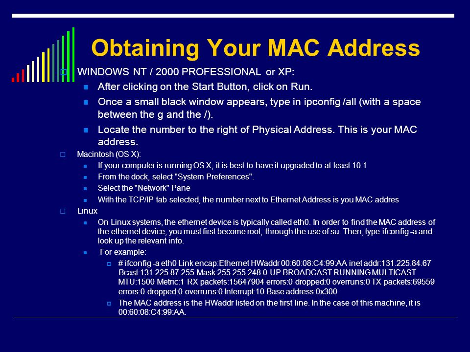 Obtaining Your MAC Address WINDOWS NT / 2000 PROFESSIONAL or XP: After clicking on the Start Button, click on Run. Once a small black window appears,