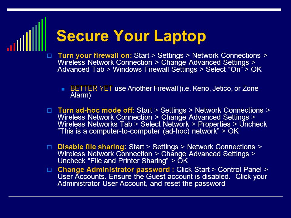 Secure Your Laptop Turn your firewall on: Start > Settings > Network Connections > Wireless Network Connection > Change Advanced Settings > Advanced T