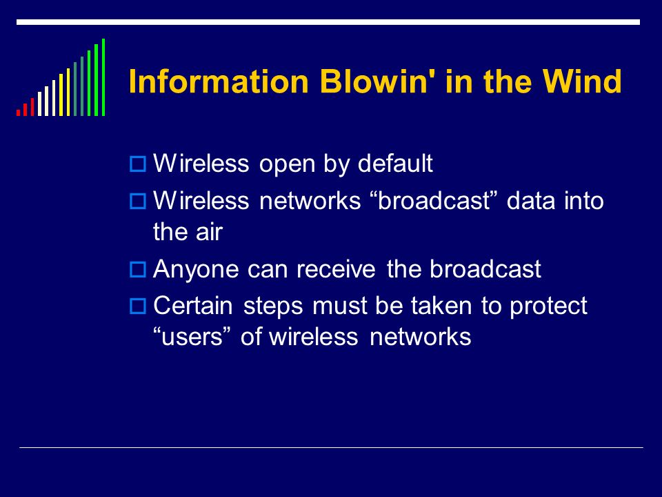 Information Blowin' in the Wind Wireless open by default Wireless networks broadcast data into the air Anyone can receive the broadcast Certain steps