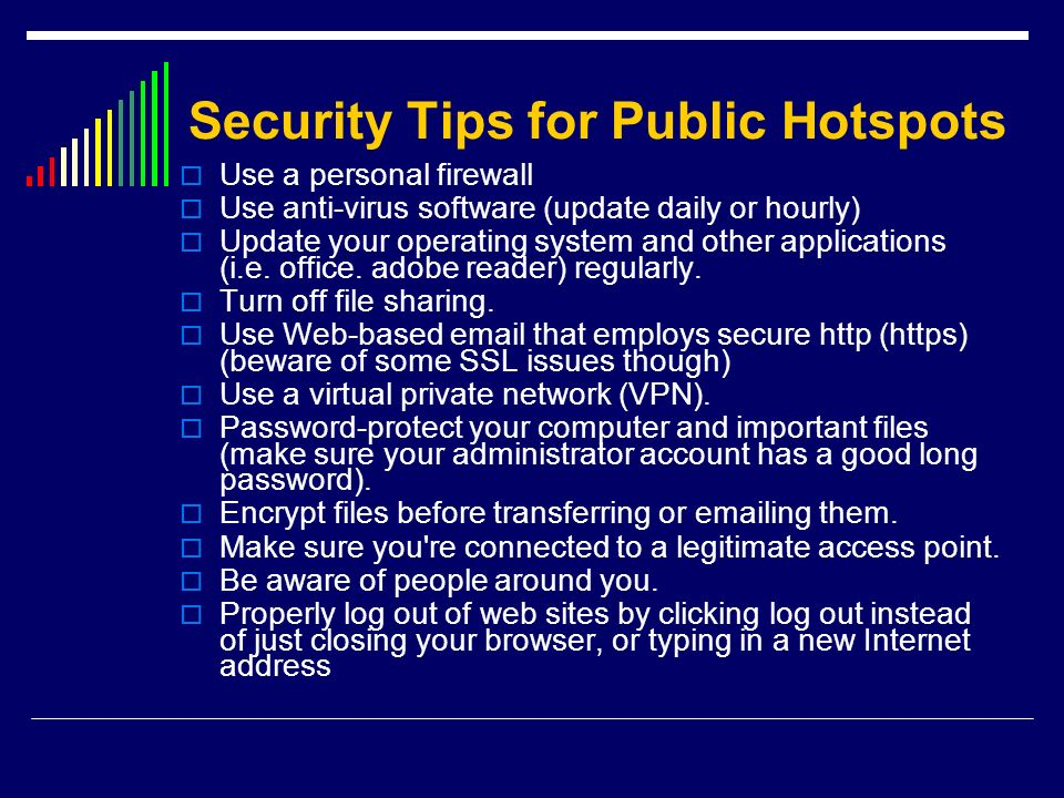 Security Tips for Public Hotspots Use a personal firewall Use anti-virus software (update daily or hourly) Update your operating system and other appl