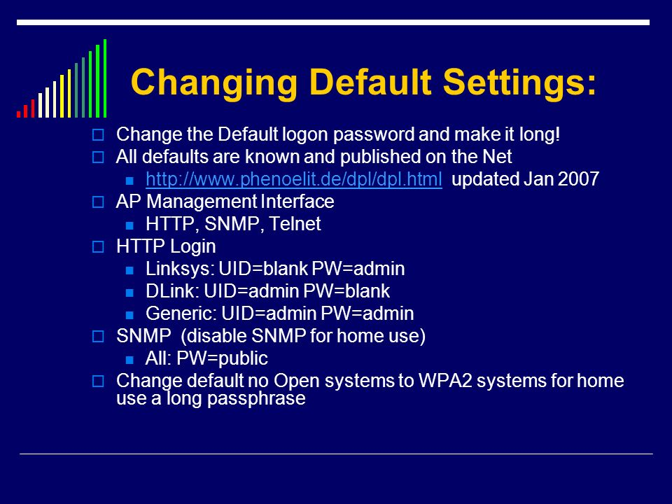 Changing Default Settings: Change the Default logon password and make it long! All defaults are known and published on the Net http://www.phenoelit.de